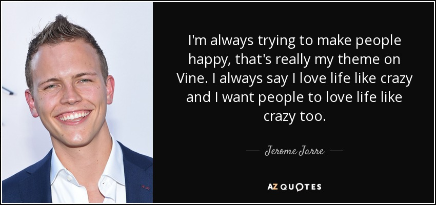 I'm always trying to make people happy, that's really my theme on Vine. I always say I love life like crazy and I want people to love life like crazy too. - Jerome Jarre