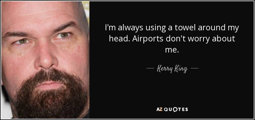 I'm always using a towel around my head. Airports don't worry about me. - Kerry King