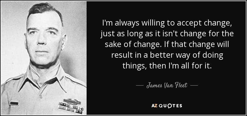 I'm always willing to accept change, just as long as it isn't change for the sake of change. If that change will result in a better way of doing things, then I'm all for it. - James Van Fleet