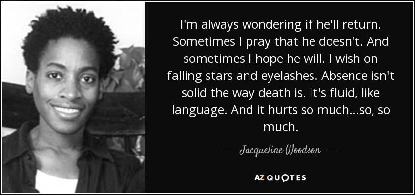 I'm always wondering if he'll return. Sometimes I pray that he doesn't. And sometimes I hope he will. I wish on falling stars and eyelashes. Absence isn't solid the way death is. It's fluid, like language. And it hurts so much...so, so much. - Jacqueline Woodson
