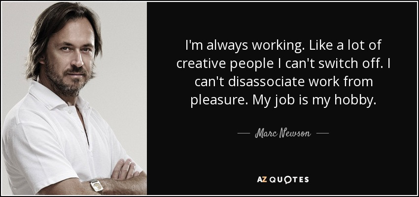 I'm always working. Like a lot of creative people I can't switch off. I can't disassociate work from pleasure. My job is my hobby. - Marc Newson