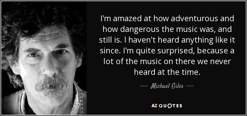 I'm amazed at how adventurous and how dangerous the music was, and still is. I haven't heard anything like it since. I'm quite surprised, because a lot of the music on there we never heard at the time. - Michael Giles