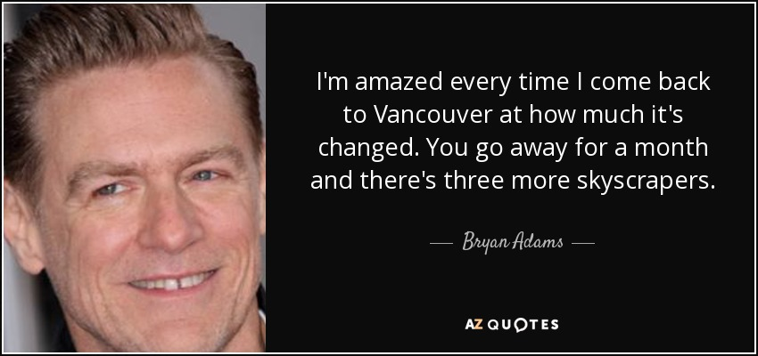 I'm amazed every time I come back to Vancouver at how much it's changed. You go away for a month and there's three more skyscrapers. - Bryan Adams