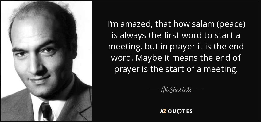 I'm amazed, that how salam (peace) is always the first word to start a meeting. but in prayer it is the end word. Maybe it means the end of prayer is the start of a meeting. - Ali Shariati