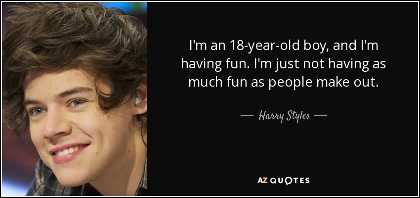 I'm an 18-year-old boy, and I'm having fun. I'm just not having as much fun as people make out. - Harry Styles