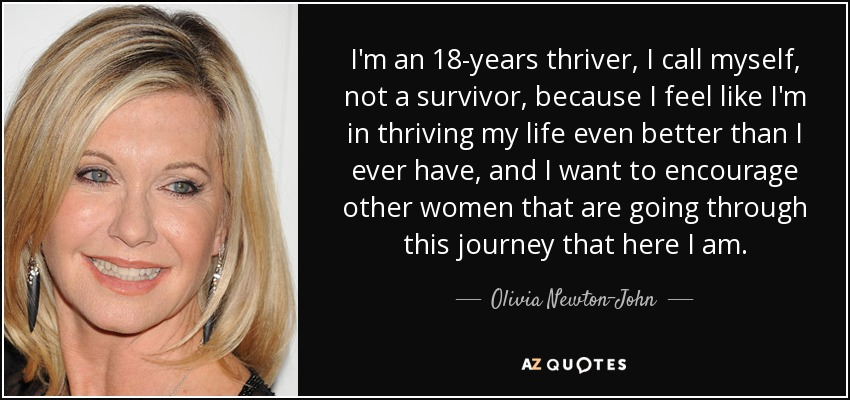 I'm an 18-years thriver, I call myself, not a survivor, because I feel like I'm in thriving my life even better than I ever have, and I want to encourage other women that are going through this journey that here I am. - Olivia Newton-John