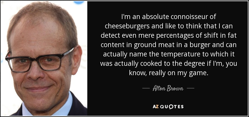 I'm an absolute connoisseur of cheeseburgers and like to think that I can detect even mere percentages of shift in fat content in ground meat in a burger and can actually name the temperature to which it was actually cooked to the degree if I'm, you know, really on my game. - Alton Brown