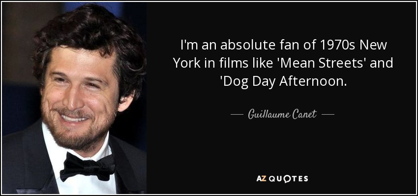 I'm an absolute fan of 1970s New York in films like 'Mean Streets' and 'Dog Day Afternoon. - Guillaume Canet