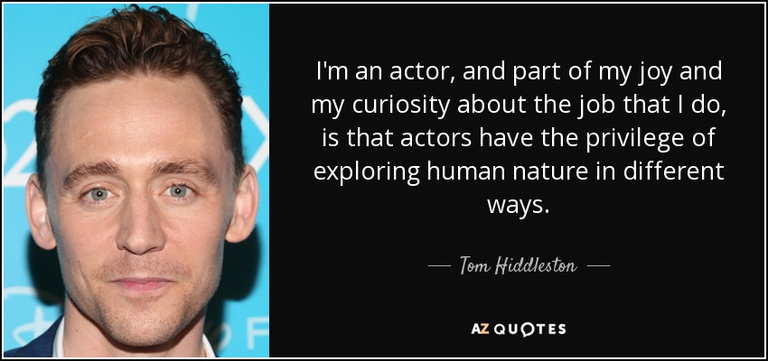I'm an actor, and part of my joy and my curiosity about the job that I do, is that actors have the privilege of exploring human nature in different ways. - Tom Hiddleston
