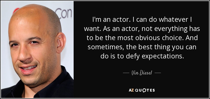 I'm an actor. I can do whatever I want. As an actor, not everything has to be the most obvious choice. And sometimes, the best thing you can do is to defy expectations. - Vin Diesel