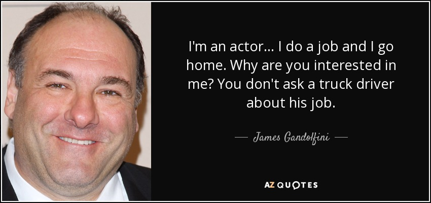 I'm an actor... I do a job and I go home. Why are you interested in me? You don't ask a truck driver about his job. - James Gandolfini