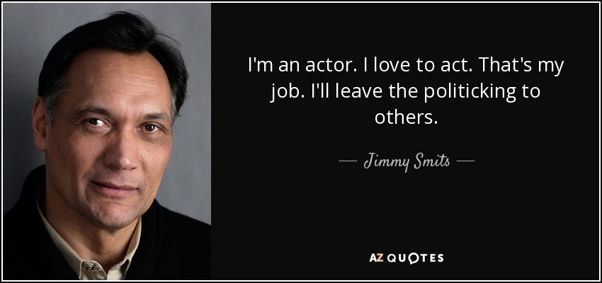 I'm an actor. I love to act. That's my job. I'll leave the politicking to others. - Jimmy Smits