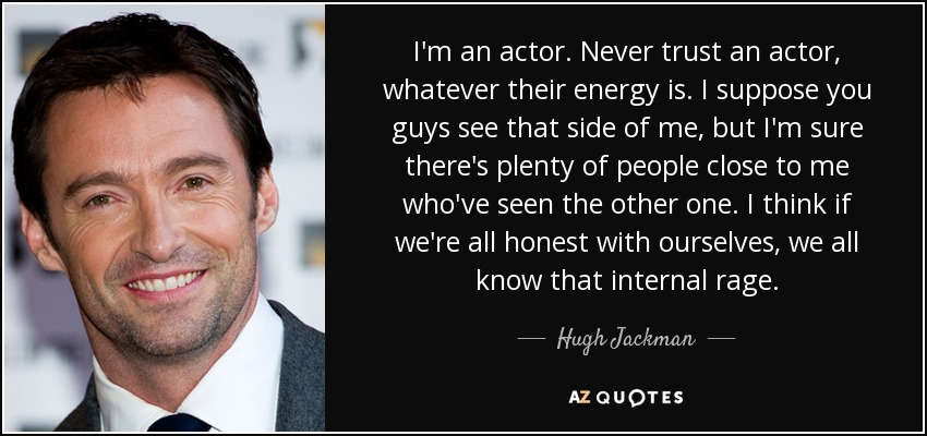 I'm an actor. Never trust an actor, whatever their energy is. I suppose you guys see that side of me, but I'm sure there's plenty of people close to me who've seen the other one. I think if we're all honest with ourselves, we all know that internal rage. - Hugh Jackman