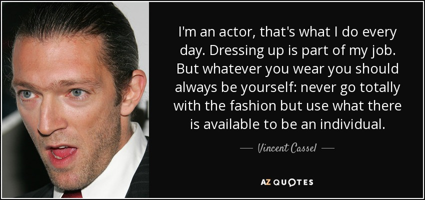 I'm an actor, that's what I do every day. Dressing up is part of my job. But whatever you wear you should always be yourself: never go totally with the fashion but use what there is available to be an individual. - Vincent Cassel