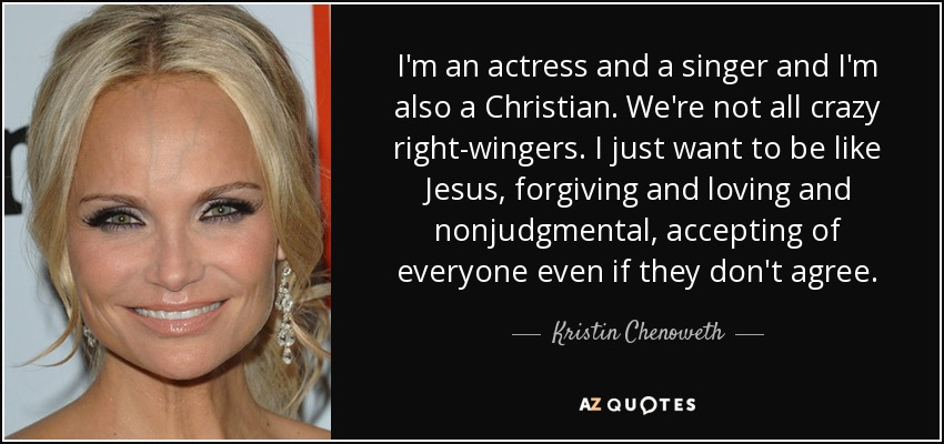 I'm an actress and a singer and I'm also a Christian. We're not all crazy right-wingers. I just want to be like Jesus, forgiving and loving and nonjudgmental, accepting of everyone even if they don't agree. - Kristin Chenoweth