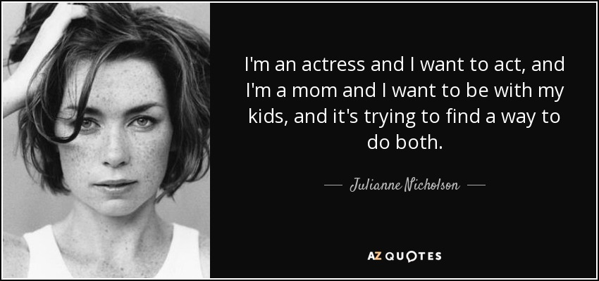 I'm an actress and I want to act, and I'm a mom and I want to be with my kids, and it's trying to find a way to do both. - Julianne Nicholson