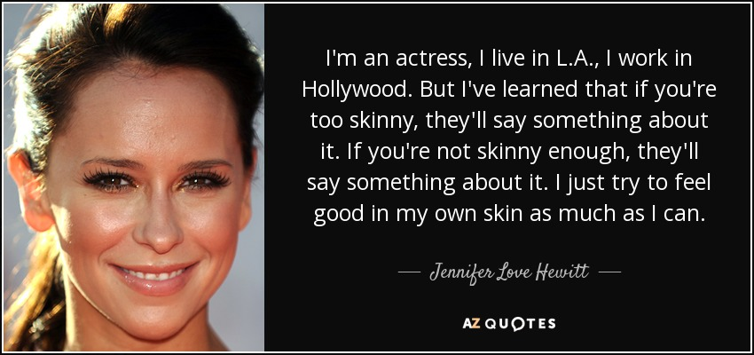 I'm an actress, I live in L.A., I work in Hollywood. But I've learned that if you're too skinny, they'll say something about it. If you're not skinny enough, they'll say something about it. I just try to feel good in my own skin as much as I can. - Jennifer Love Hewitt