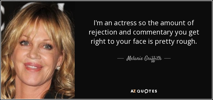 I'm an actress so the amount of rejection and commentary you get right to your face is pretty rough. - Melanie Griffith