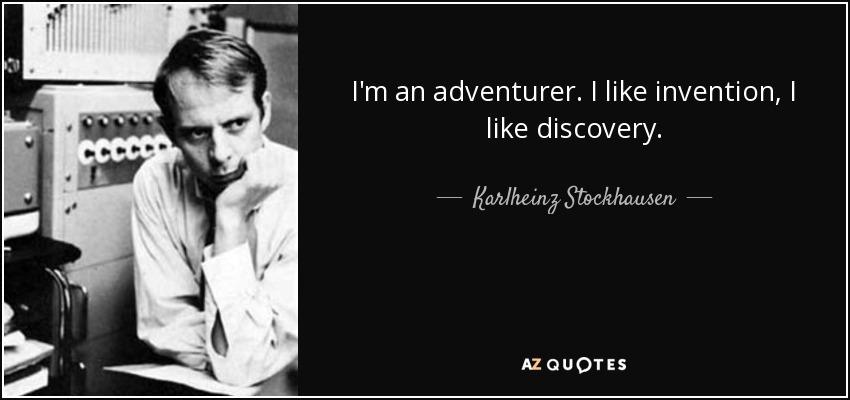 I'm an adventurer. I like invention, I like discovery. - Karlheinz Stockhausen