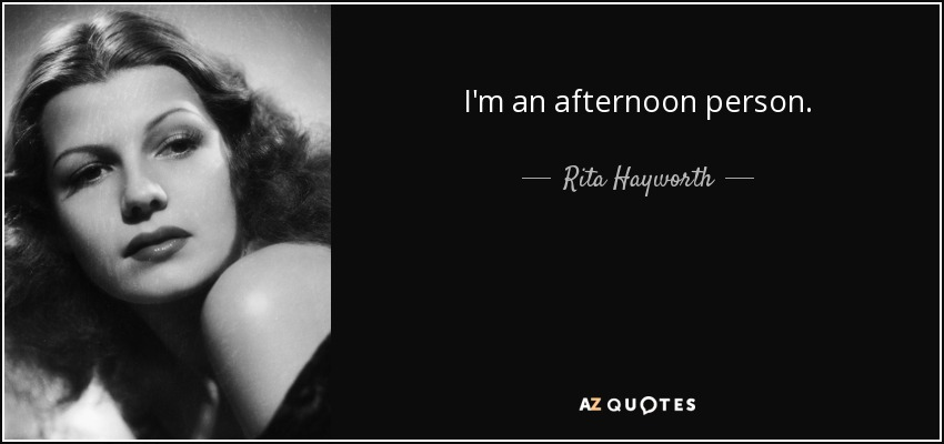 I'm an afternoon person. - Rita Hayworth
