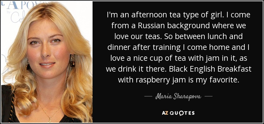I'm an afternoon tea type of girl. I come from a Russian background where we love our teas. So between lunch and dinner after training I come home and I love a nice cup of tea with jam in it, as we drink it there. Black English Breakfast with raspberry jam is my favorite. - Maria Sharapova