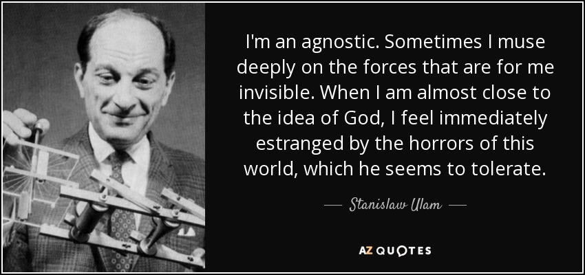 I'm an agnostic. Sometimes I muse deeply on the forces that are for me invisible. When I am almost close to the idea of God, I feel immediately estranged by the horrors of this world, which he seems to tolerate. - Stanislaw Ulam
