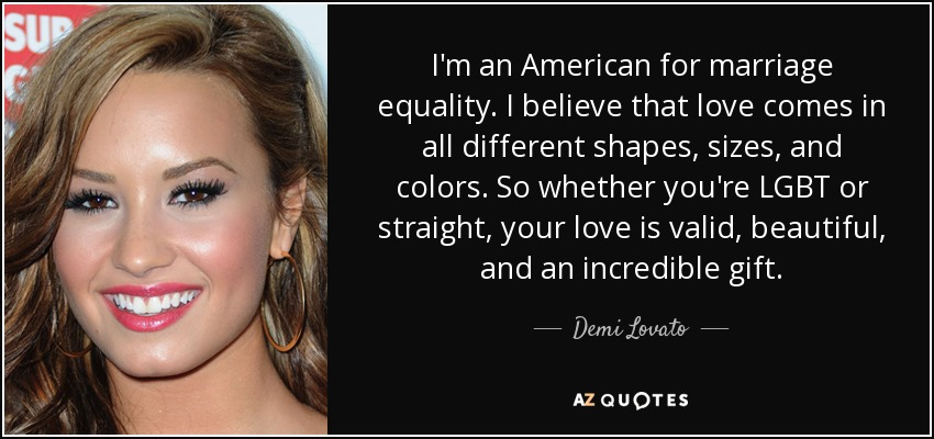 I'm an American for marriage equality. I believe that love comes in all different shapes, sizes, and colors. So whether you're LGBT or straight, your love is valid, beautiful, and an incredible gift. - Demi Lovato