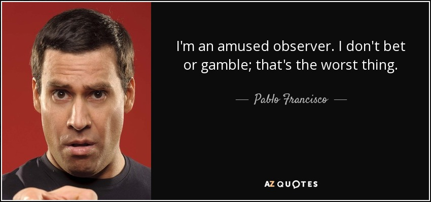 I'm an amused observer. I don't bet or gamble; that's the worst thing. - Pablo Francisco