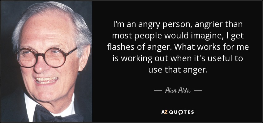 I'm an angry person, angrier than most people would imagine, I get flashes of anger. What works for me is working out when it's useful to use that anger. - Alan Alda