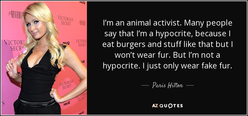 I'm an animal activist. Many people say that I'm a hypocrite, because I eat burgers and stuff like that but I won't wear fur. But I'm not a hypocrite. I just only wear fake fur. - Paris Hilton