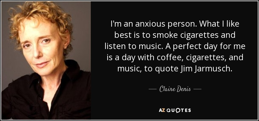 I'm an anxious person. What I like best is to smoke cigarettes and listen to music. A perfect day for me is a day with coffee, cigarettes, and music, to quote Jim Jarmusch. - Claire Denis