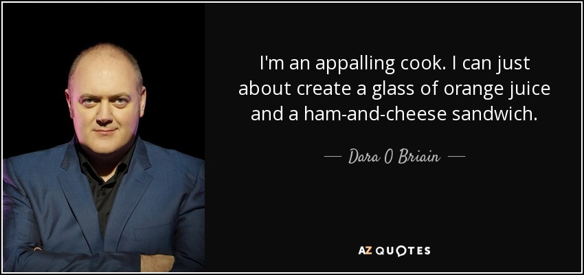 I'm an appalling cook. I can just about create a glass of orange juice and a ham-and-cheese sandwich. - Dara O Briain