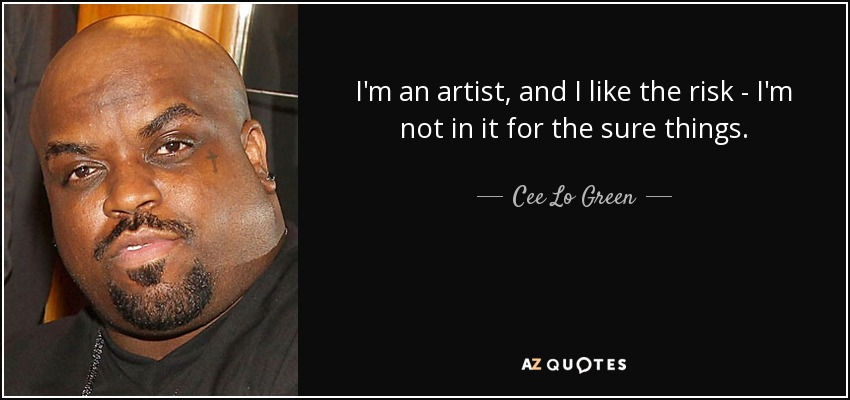 I'm an artist, and I like the risk - I'm not in it for the sure things. - Cee Lo Green