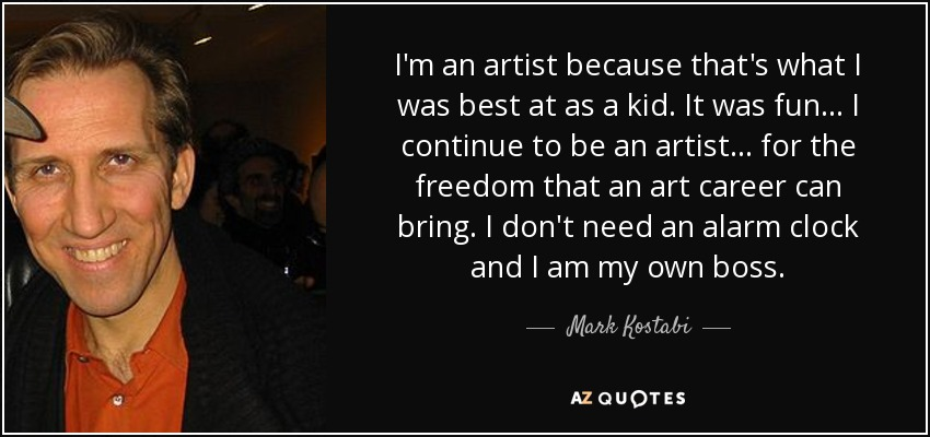 I'm an artist because that's what I was best at as a kid. It was fun... I continue to be an artist... for the freedom that an art career can bring. I don't need an alarm clock and I am my own boss. - Mark Kostabi