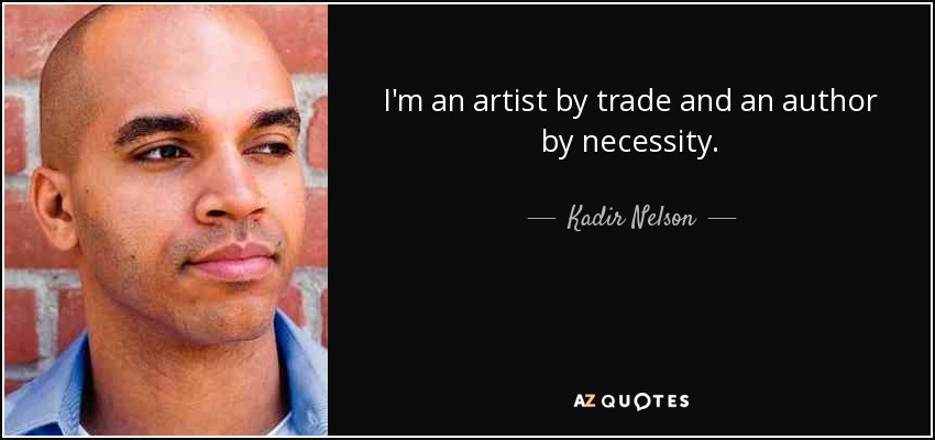 I'm an artist by trade and an author by necessity. - Kadir Nelson