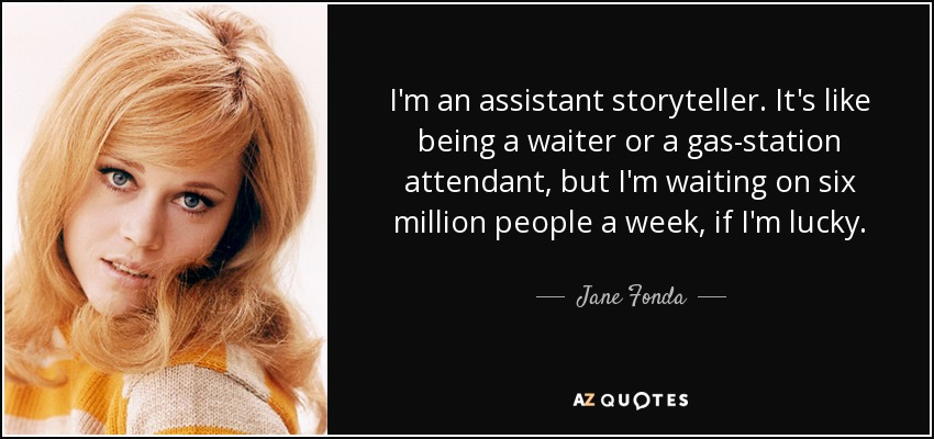 I'm an assistant storyteller. It's like being a waiter or a gas-station attendant, but I'm waiting on six million people a week, if I'm lucky. - Jane Fonda