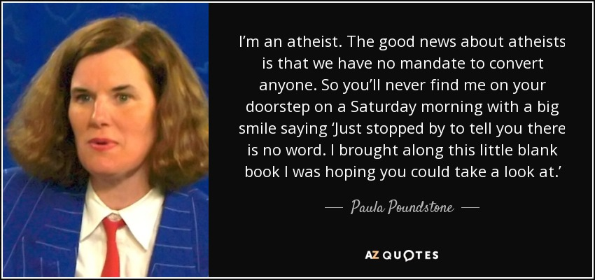 I'm an atheist. The good news about atheists is that we have no mandate to convert anyone. So you'll never find me on your doorstep on a Saturday morning with a big smile saying 'Just stopped by to tell you there is no word. I brought along this little blank book I was hoping you could take a look at.' - Paula Poundstone