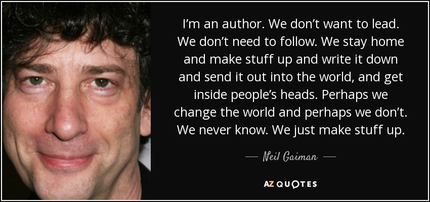 I'm an author. We don't want to lead. We don't need to follow. We stay home and make stuff up and write it down and send it out into the world, and get inside people's heads. Perhaps we change the world and perhaps we don't. We never know. We just make stuff up. - Neil Gaiman