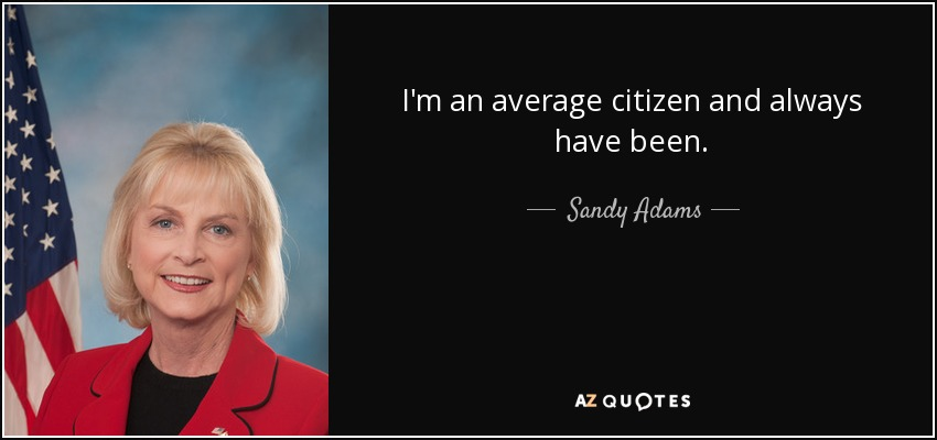 I'm an average citizen and always have been. - Sandy Adams