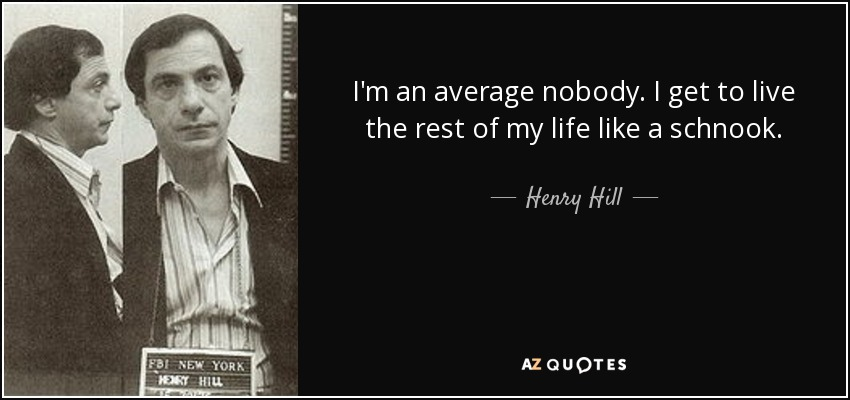 I'm an average nobody. I get to live the rest of my life like a schnook. - Henry Hill