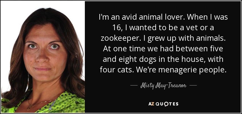 I'm an avid animal lover. When I was 16, I wanted to be a vet or a zookeeper. I grew up with animals. At one time we had between five and eight dogs in the house, with four cats. We're menagerie people. - Misty May-Treanor