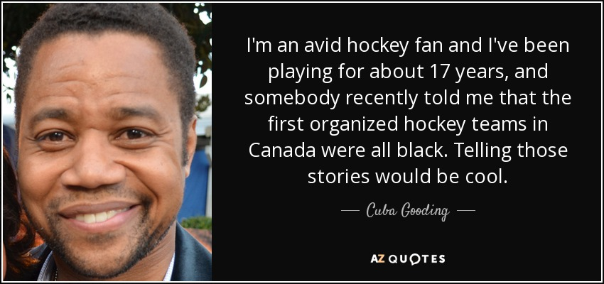 I'm an avid hockey fan and I've been playing for about 17 years, and somebody recently told me that the first organized hockey teams in Canada were all black. Telling those stories would be cool. - Cuba Gooding, Jr.