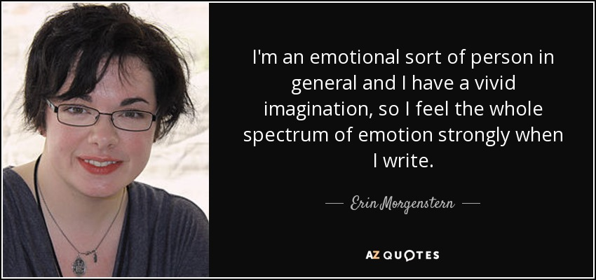 I'm an emotional sort of person in general and I have a vivid imagination, so I feel the whole spectrum of emotion strongly when I write. - Erin Morgenstern