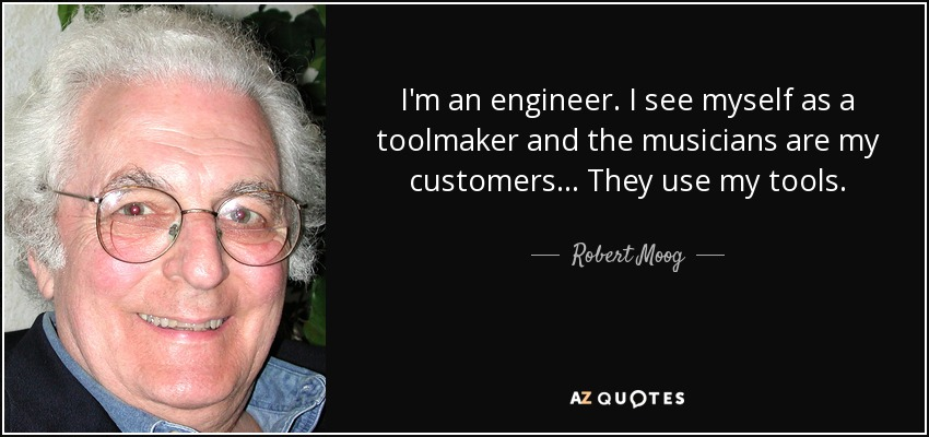 I'm an engineer. I see myself as a toolmaker and the musicians are my customers... They use my tools. - Robert Moog