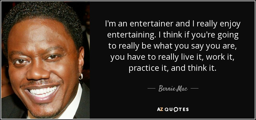 I'm an entertainer and I really enjoy entertaining. I think if you're going to really be what you say you are, you have to really live it, work it, practice it, and think it. - Bernie Mac
