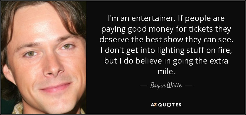 I'm an entertainer. If people are paying good money for tickets they deserve the best show they can see. I don't get into lighting stuff on fire, but I do believe in going the extra mile. - Bryan White