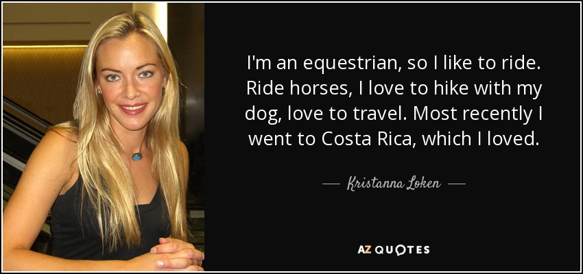 I'm an equestrian, so I like to ride. Ride horses, I love to hike with my dog, love to travel. Most recently I went to Costa Rica, which I loved. - Kristanna Loken