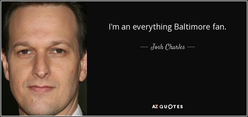 I'm an everything Baltimore fan. - Josh Charles