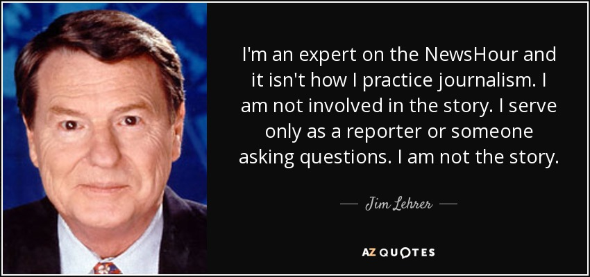 I'm an expert on the NewsHour and it isn't how I practice journalism. I am not involved in the story. I serve only as a reporter or someone asking questions. I am not the story. - Jim Lehrer