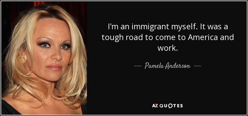 I'm an immigrant myself. It was a tough road to come to America and work. - Pamela Anderson